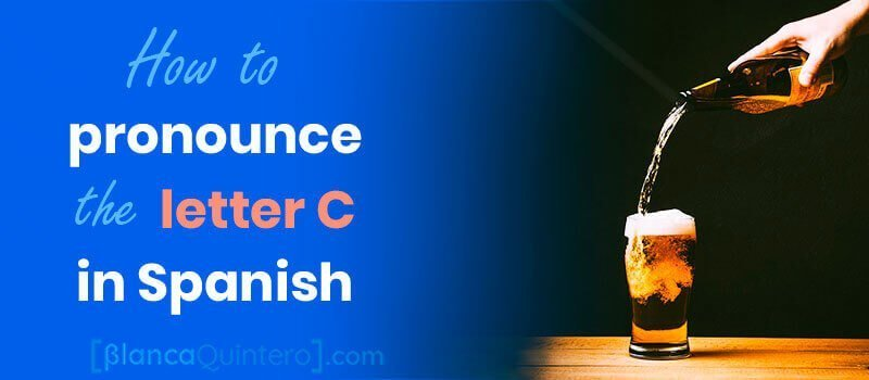 letter C in Spanish how to pronounce ce ci ch ca co cu when followed by e i a o u cerveza
