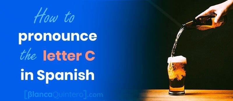 letter C in Spanish how to pronounce ce ci ch ca co cu when followed by e i a o u cerveza