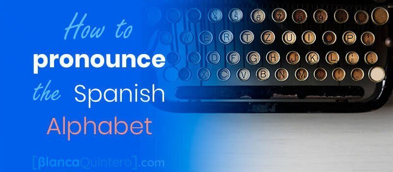 How to pronounce the letter of the spanish alphabet words sounds like a native the ultimate guide for english speakers