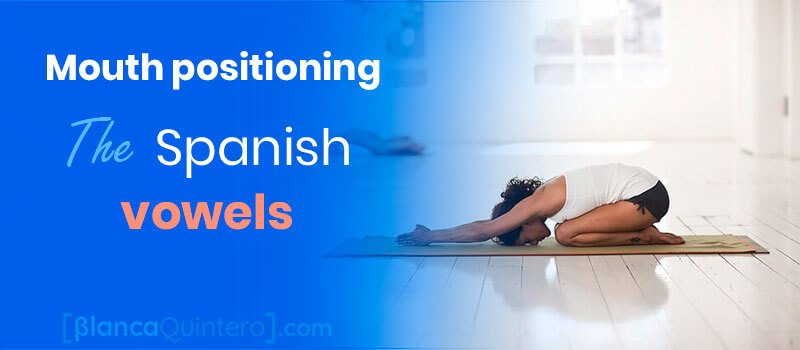 mouth positioning lips, jaw, tongue pronunciation vowels in Spanish